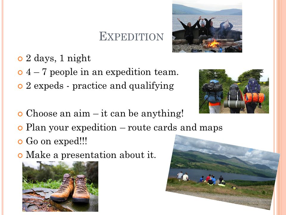 E XPEDITION 2 days, 1 night 4 – 7 people in an expedition team.