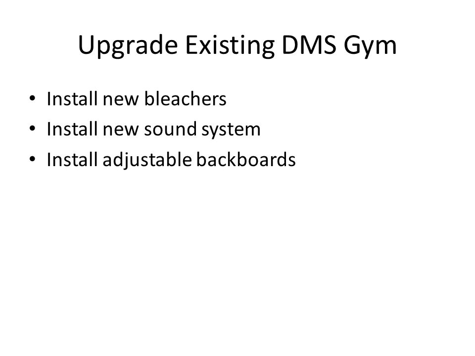 Upgrade Existing DMS Gym Install new bleachers Install new sound system Install adjustable backboards