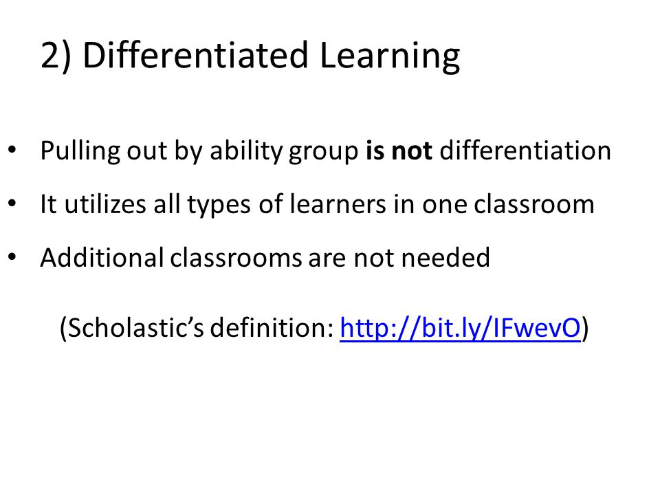 2) Differentiated Learning Pulling out by ability group is not differentiation It utilizes all types of learners in one classroom Additional classrooms are not needed (Scholastic's definition: http://bit.ly/IFwevO)http://bit.ly/IFwevO