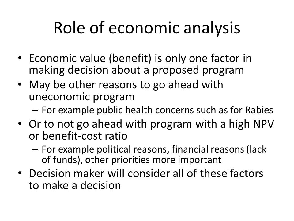Role of economic analysis Economic value (benefit) is only one factor in making decision about a proposed program May be other reasons to go ahead with uneconomic program – For example public health concerns such as for Rabies Or to not go ahead with program with a high NPV or benefit-cost ratio – For example political reasons, financial reasons (lack of funds), other priorities more important Decision maker will consider all of these factors to make a decision