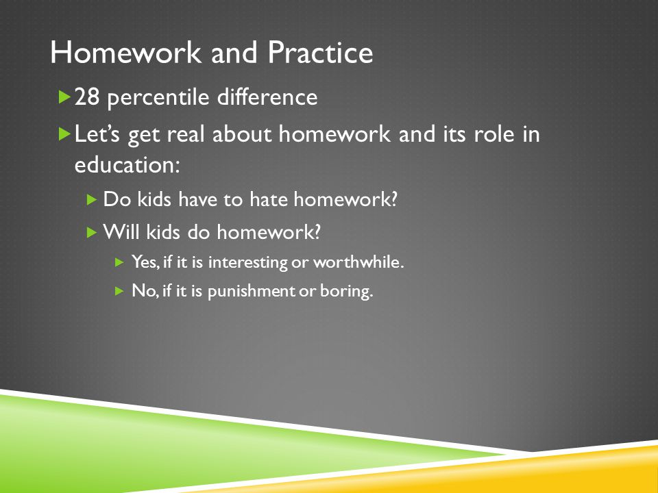 Homework and Practice  28 percentile difference  Let's get real about homework and its role in education:  Do kids have to hate homework.