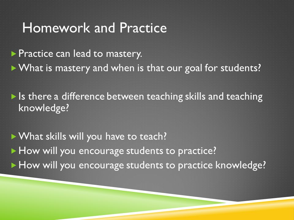 Homework and Practice  Practice can lead to mastery.