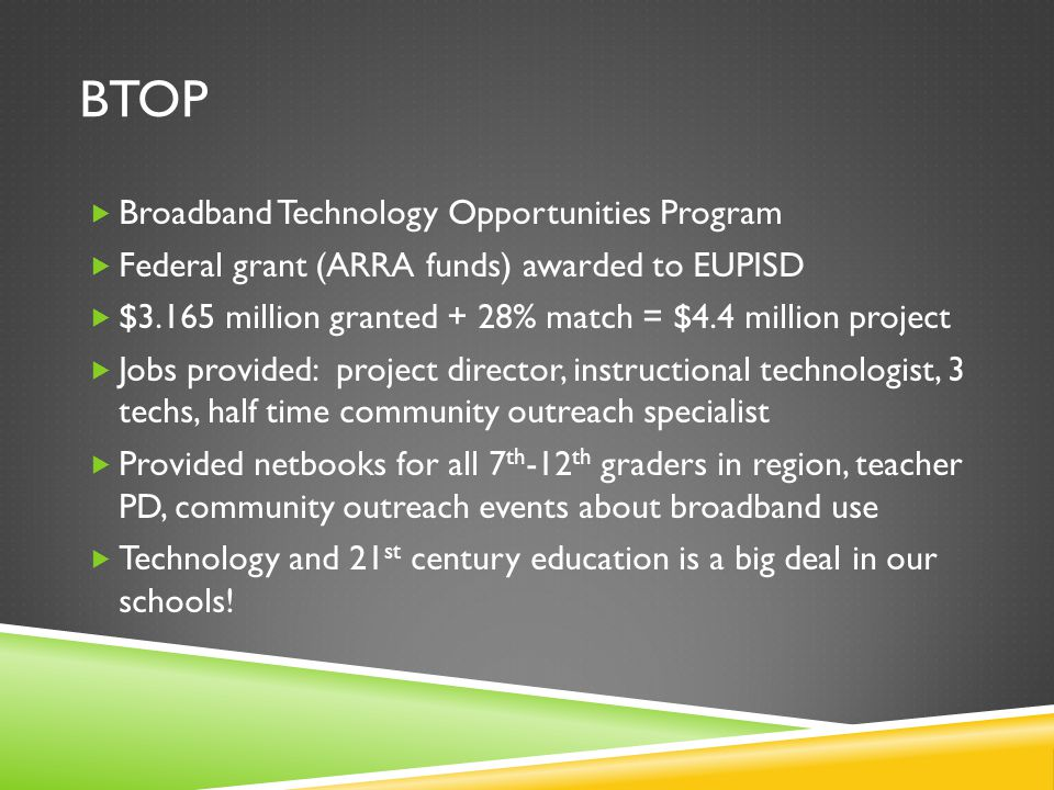 BTOP  Broadband Technology Opportunities Program  Federal grant (ARRA funds) awarded to EUPISD  $3.165 million granted + 28% match = $4.4 million project  Jobs provided: project director, instructional technologist, 3 techs, half time community outreach specialist  Provided netbooks for all 7 th -12 th graders in region, teacher PD, community outreach events about broadband use  Technology and 21 st century education is a big deal in our schools!