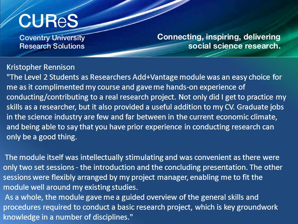 Kristopher Rennison The Level 2 Students as Researchers Add+Vantage module was an easy choice for me as it complimented my course and gave me hands-on experience of conducting/contributing to a real research project.