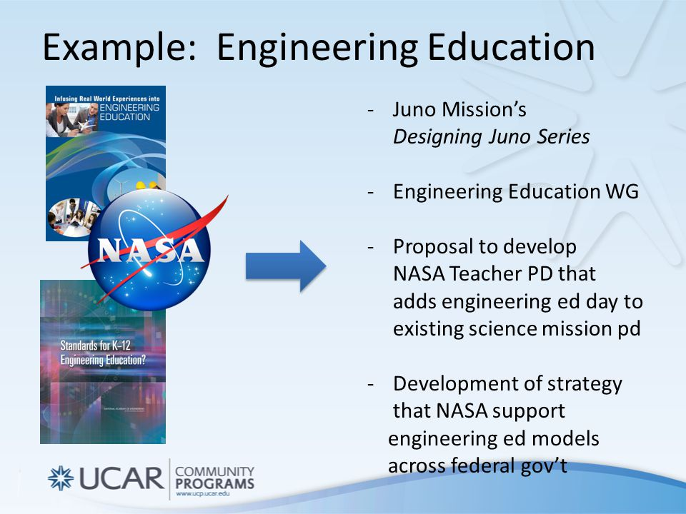 Example: Engineering Education -Juno Mission's Designing Juno Series -Engineering Education WG -Proposal to develop NASA Teacher PD that adds engineering ed day to existing science mission pd -Development of strategy that NASA support engineering ed models across federal gov't