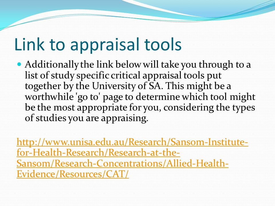 Link to appraisal tools Additionally the link below will take you through to a list of study specific critical appraisal tools put together by the University of SA.