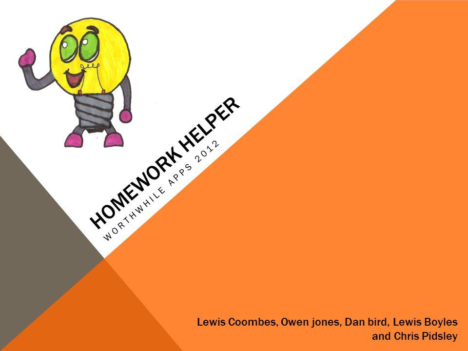 HOMEWORK HELPER WORTHWHILE APPS 2012 Lewis Coombes, Owen jones, Dan bird, Lewis Boyles and Chris Pidsley