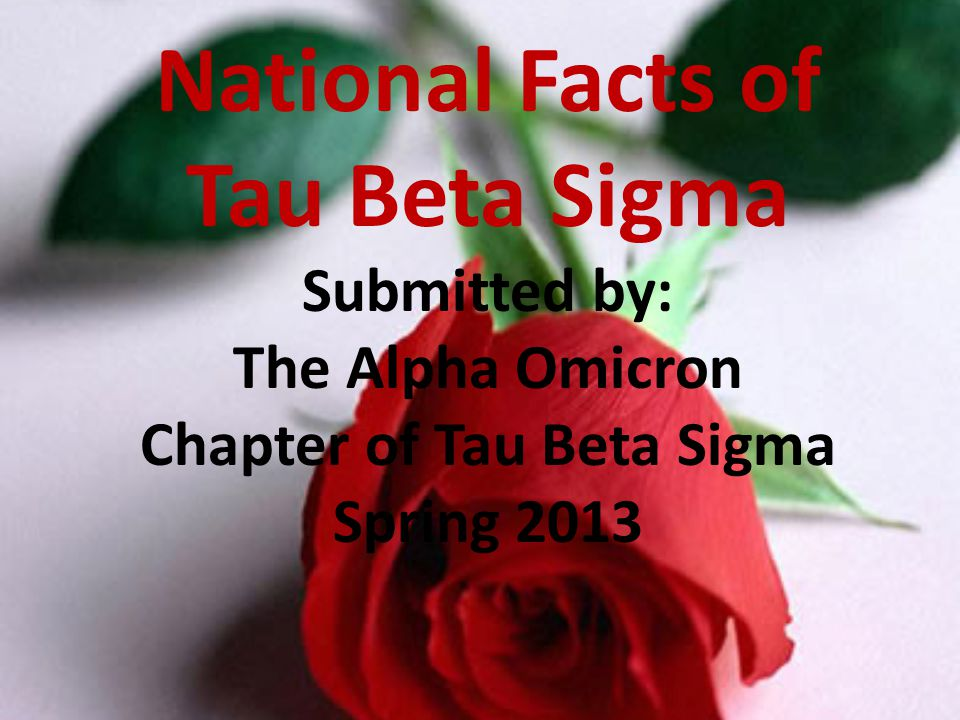 National Facts of Tau Beta Sigma Submitted by: The Alpha Omicron Chapter of Tau Beta Sigma Spring 2013