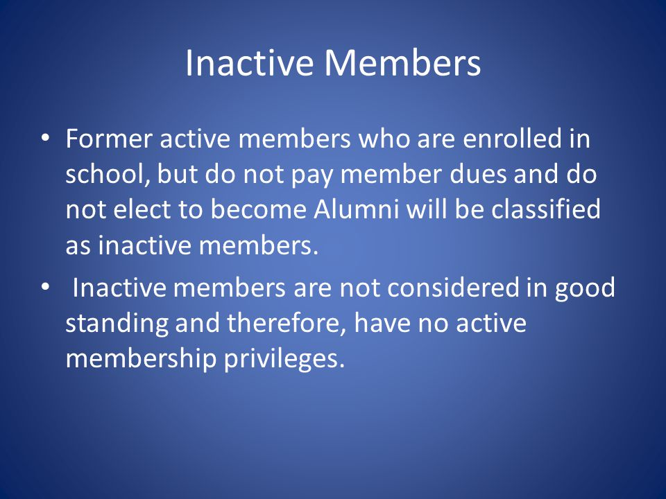 Inactive Members Former active members who are enrolled in school, but do not pay member dues and do not elect to become Alumni will be classified as inactive members.