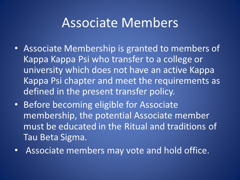 Associate Members Associate Membership is granted to members of Kappa Kappa Psi who transfer to a college or university which does not have an active Kappa Kappa Psi chapter and meet the requirements as defined in the present transfer policy.