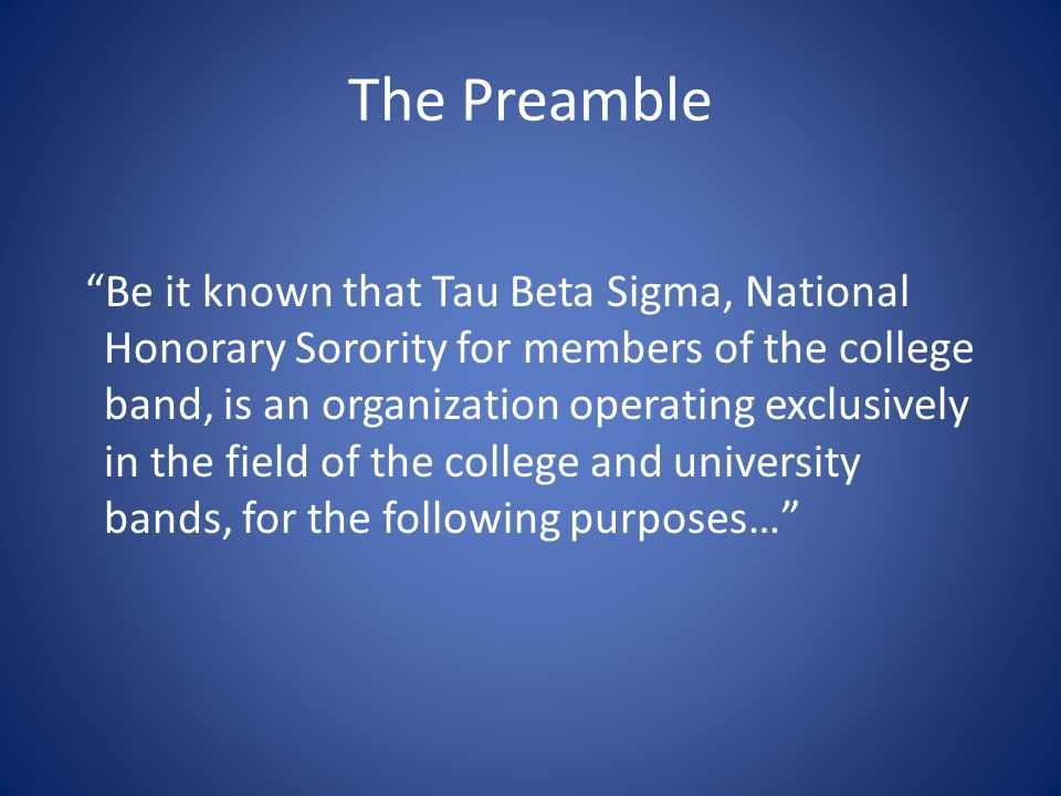 The Preamble Be it known that Tau Beta Sigma, National Honorary Sorority for members of the college band, is an organization operating exclusively in the field of the college and university bands, for the following purposes…