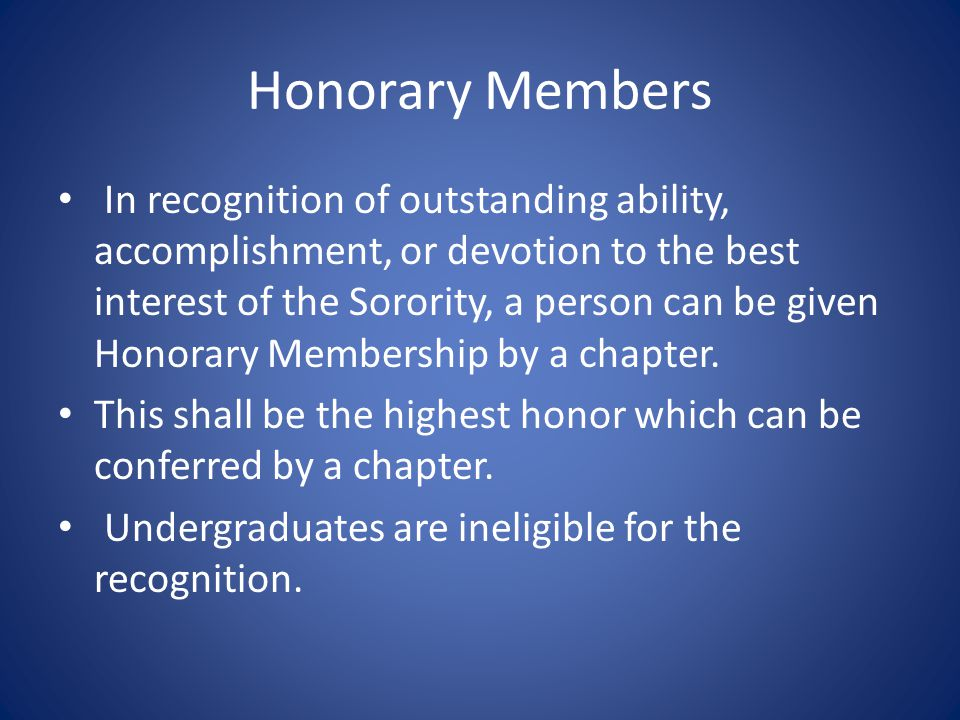 Honorary Members In recognition of outstanding ability, accomplishment, or devotion to the best interest of the Sorority, a person can be given Honorary Membership by a chapter.
