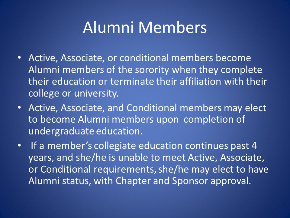 Alumni Members Active, Associate, or conditional members become Alumni members of the sorority when they complete their education or terminate their affiliation with their college or university.
