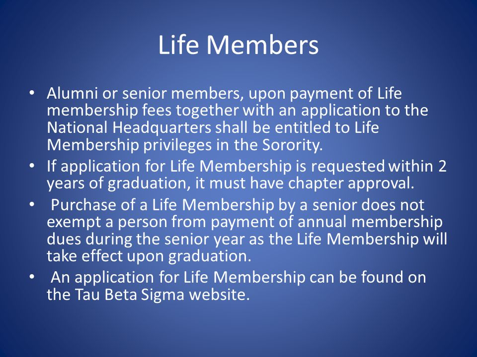Life Members Alumni or senior members, upon payment of Life membership fees together with an application to the National Headquarters shall be entitled to Life Membership privileges in the Sorority.