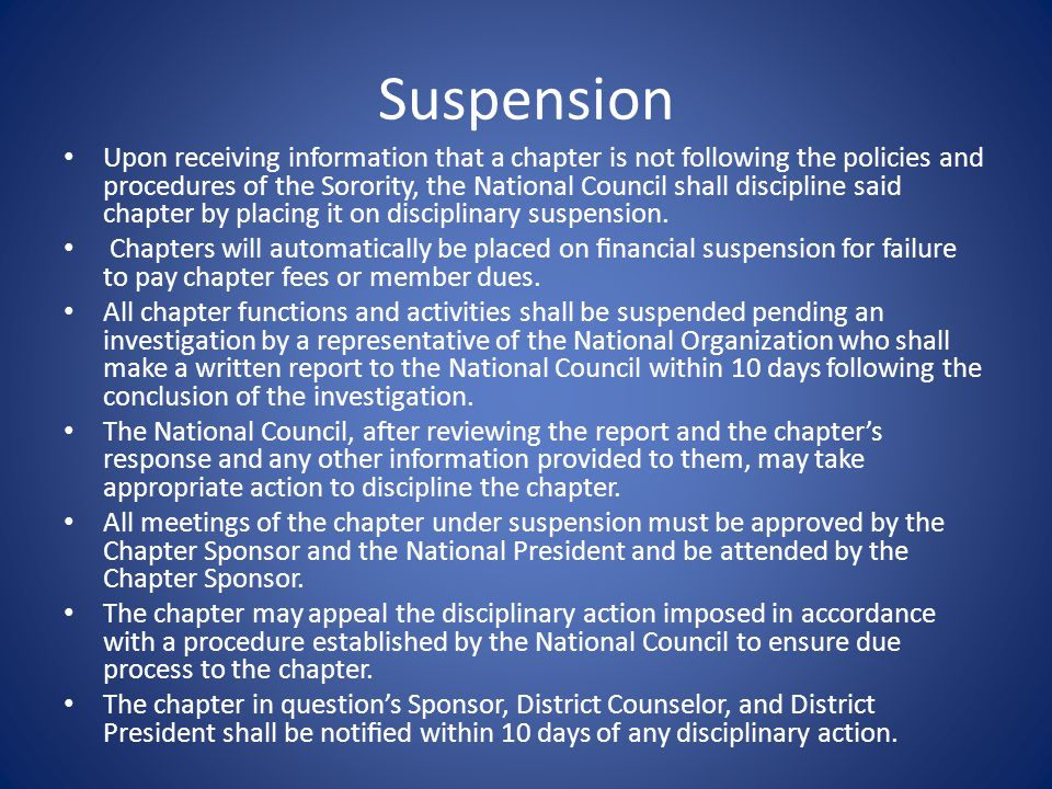 Suspension Upon receiving information that a chapter is not following the policies and procedures of the Sorority, the National Council shall discipline said chapter by placing it on disciplinary suspension.