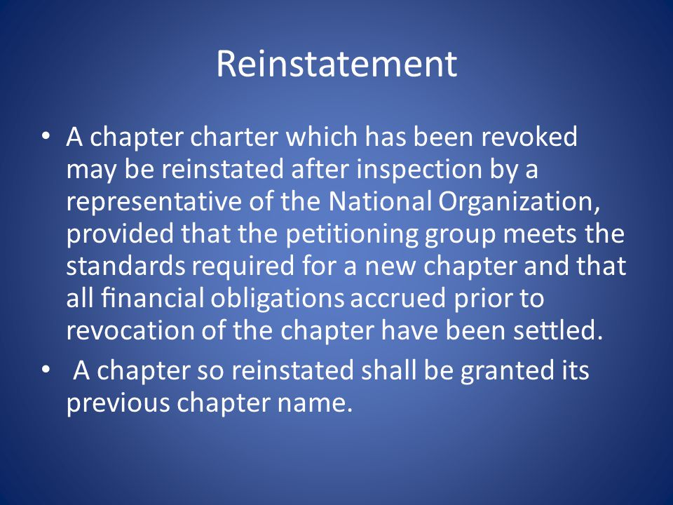 Reinstatement A chapter charter which has been revoked may be reinstated after inspection by a representative of the National Organization, provided that the petitioning group meets the standards required for a new chapter and that all financial obligations accrued prior to revocation of the chapter have been settled.