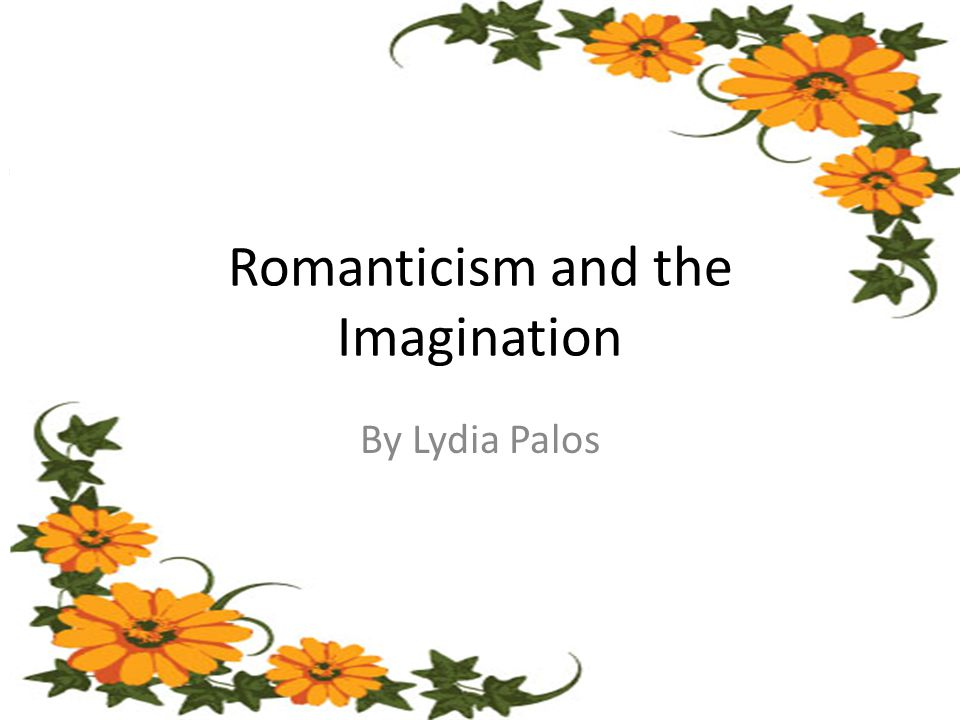 Romanticism and the Imagination By Lydia Palos