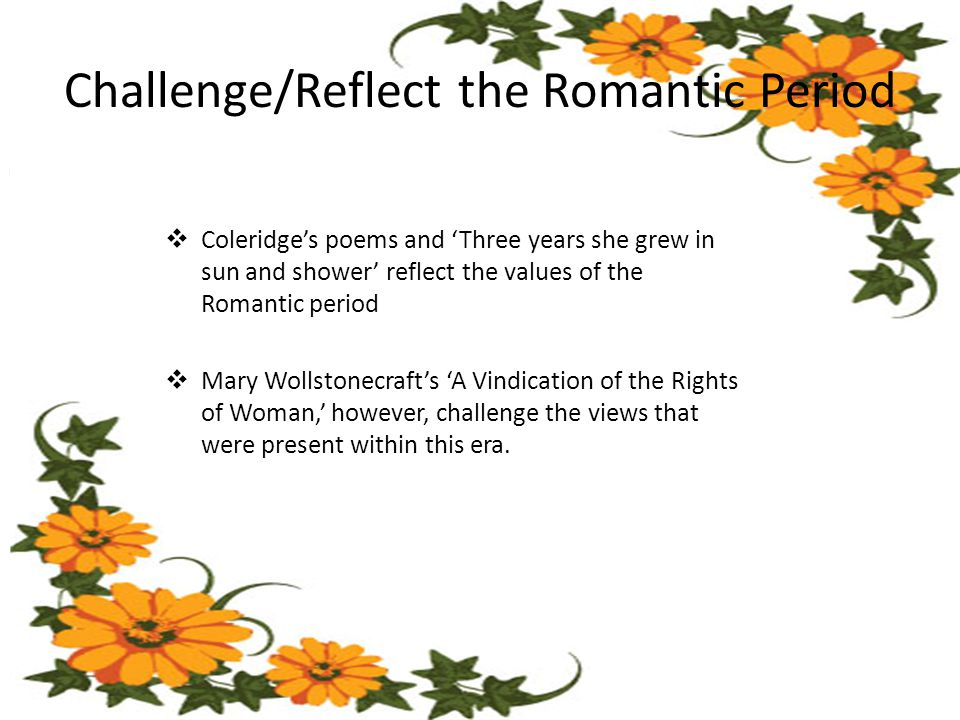  Coleridge's poems and 'Three years she grew in sun and shower' reflect the values of the Romantic period  Mary Wollstonecraft's 'A Vindication of the Rights of Woman,' however, challenge the views that were present within this era.