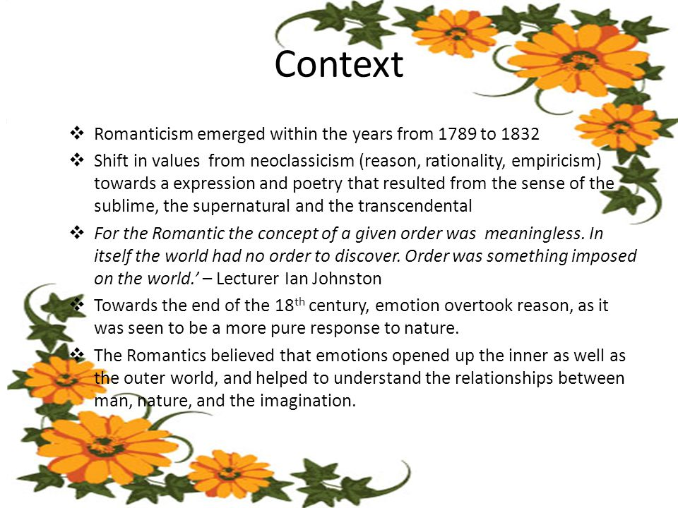 Context  Romanticism emerged within the years from 1789 to 1832  Shift in values from neoclassicism (reason, rationality, empiricism) towards a expression and poetry that resulted from the sense of the sublime, the supernatural and the transcendental  For the Romantic the concept of a given order was meaningless.
