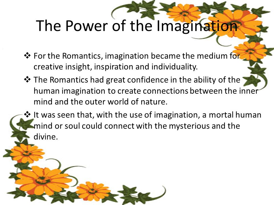 The Power of the Imagination  For the Romantics, imagination became the medium for creative insight, inspiration and individuality.