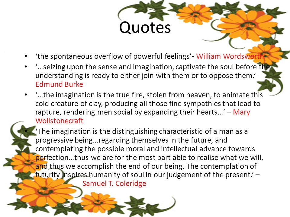 Quotes 'the spontaneous overflow of powerful feelings'- William Wordsworth '…seizing upon the sense and imagination, captivate the soul before the understanding is ready to either join with them or to oppose them.'- Edmund Burke '…the imagination is the true fire, stolen from heaven, to animate this cold creature of clay, producing all those fine sympathies that lead to rapture, rendering men social by expanding their hearts…' – Mary Wollstonecraft 'The imagination is the distinguishing characteristic of a man as a progressive being…regarding themselves in the future, and contemplating the possible moral and intellectual advance towards perfection…thus we are for the most part able to realise what we will, and thus we accomplish the end of our being.