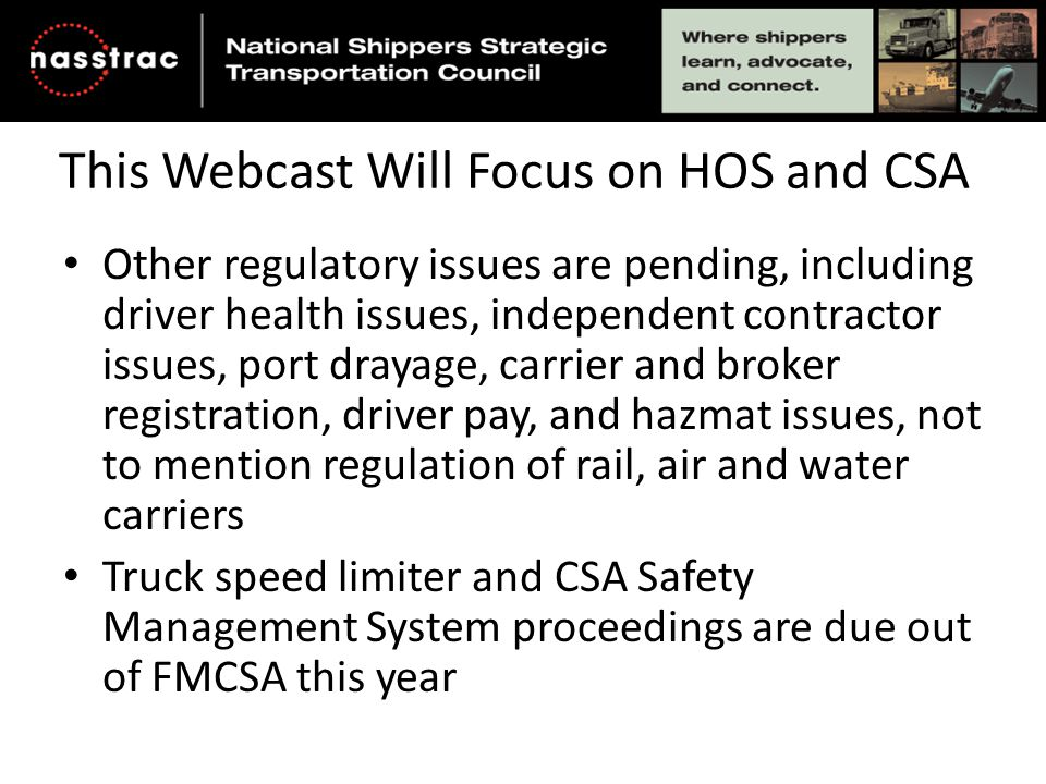 This Webcast Will Focus on HOS and CSA Other regulatory issues are pending, including driver health issues, independent contractor issues, port drayage, carrier and broker registration, driver pay, and hazmat issues, not to mention regulation of rail, air and water carriers Truck speed limiter and CSA Safety Management System proceedings are due out of FMCSA this year