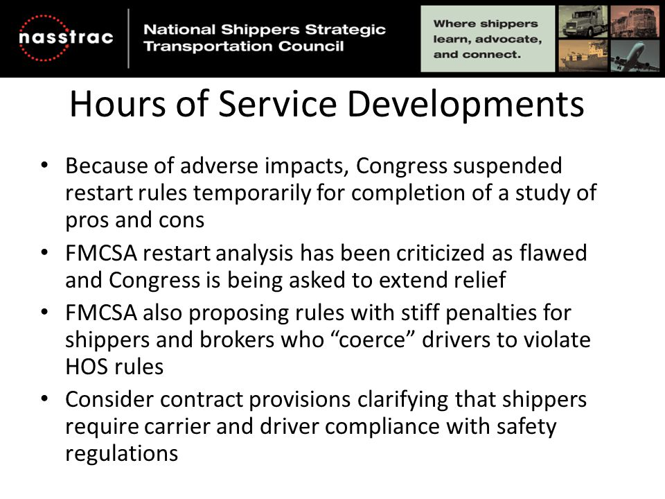 Hours of Service Developments Because of adverse impacts, Congress suspended restart rules temporarily for completion of a study of pros and cons FMCSA restart analysis has been criticized as flawed and Congress is being asked to extend relief FMCSA also proposing rules with stiff penalties for shippers and brokers who coerce drivers to violate HOS rules Consider contract provisions clarifying that shippers require carrier and driver compliance with safety regulations
