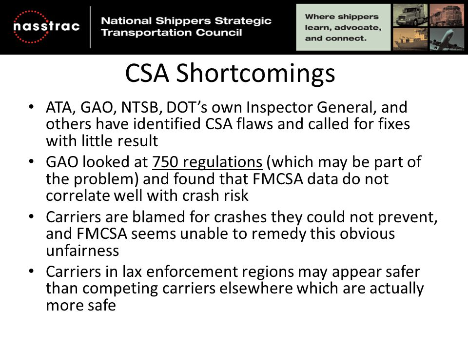 CSA Shortcomings ATA, GAO, NTSB, DOT's own Inspector General, and others have identified CSA flaws and called for fixes with little result GAO looked at 750 regulations (which may be part of the problem) and found that FMCSA data do not correlate well with crash risk Carriers are blamed for crashes they could not prevent, and FMCSA seems unable to remedy this obvious unfairness Carriers in lax enforcement regions may appear safer than competing carriers elsewhere which are actually more safe