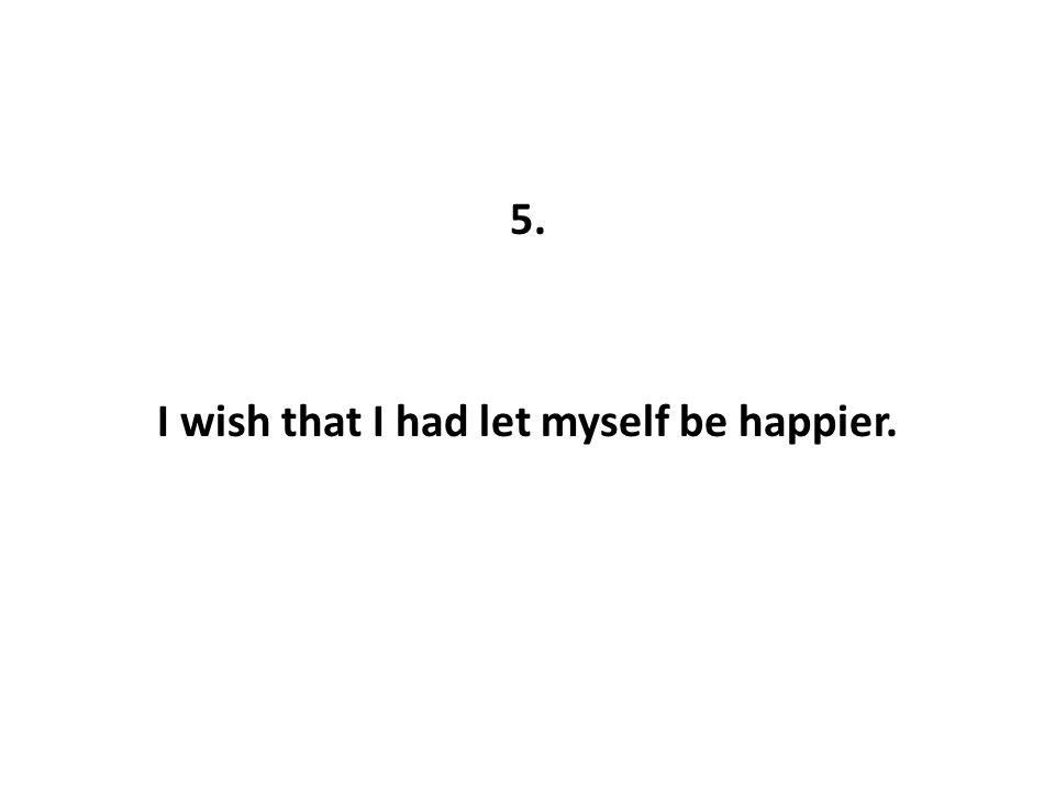 5. I wish that I had let myself be happier.