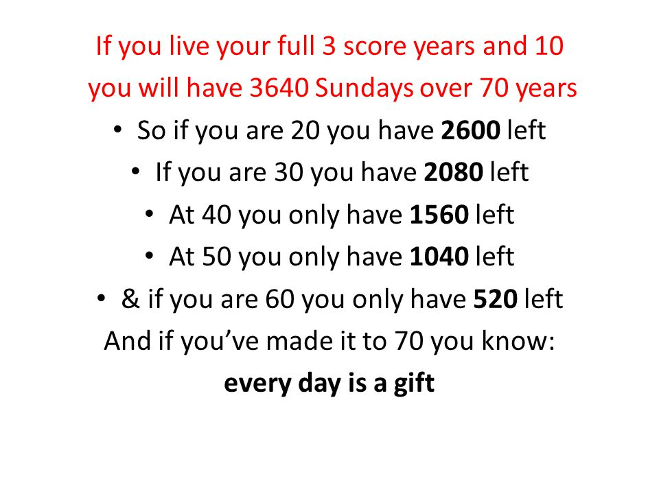 If you live your full 3 score years and 10 you will have 3640 Sundays over 70 years So if you are 20 you have 2600 left If you are 30 you have 2080 left At 40 you only have 1560 left At 50 you only have 1040 left & if you are 60 you only have 520 left And if you've made it to 70 you know: every day is a gift