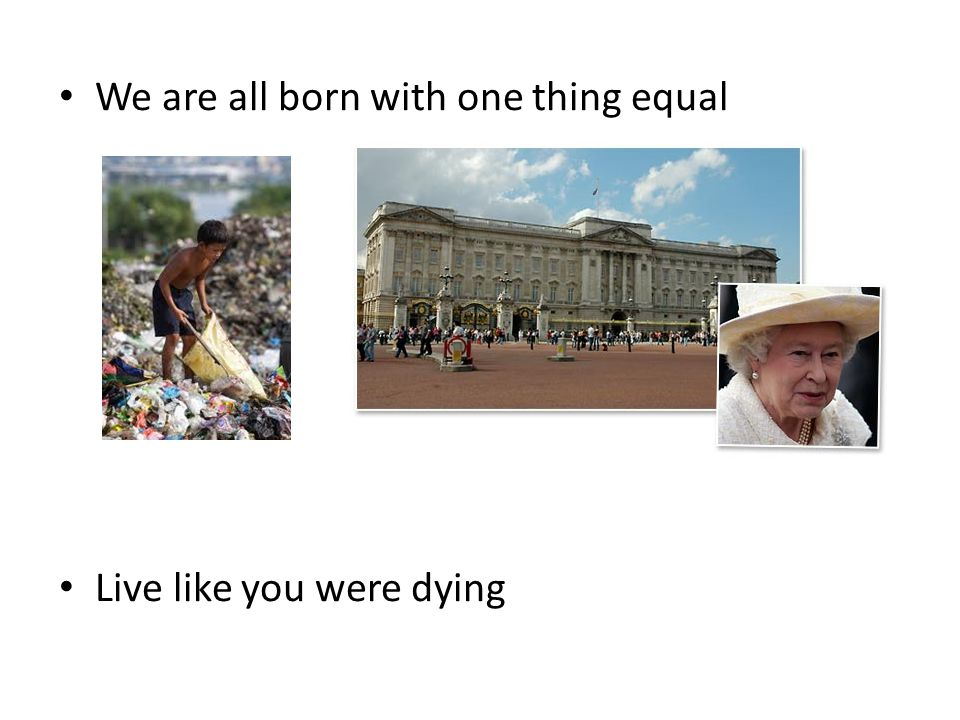 We are all born with one thing equal Live like you were dying