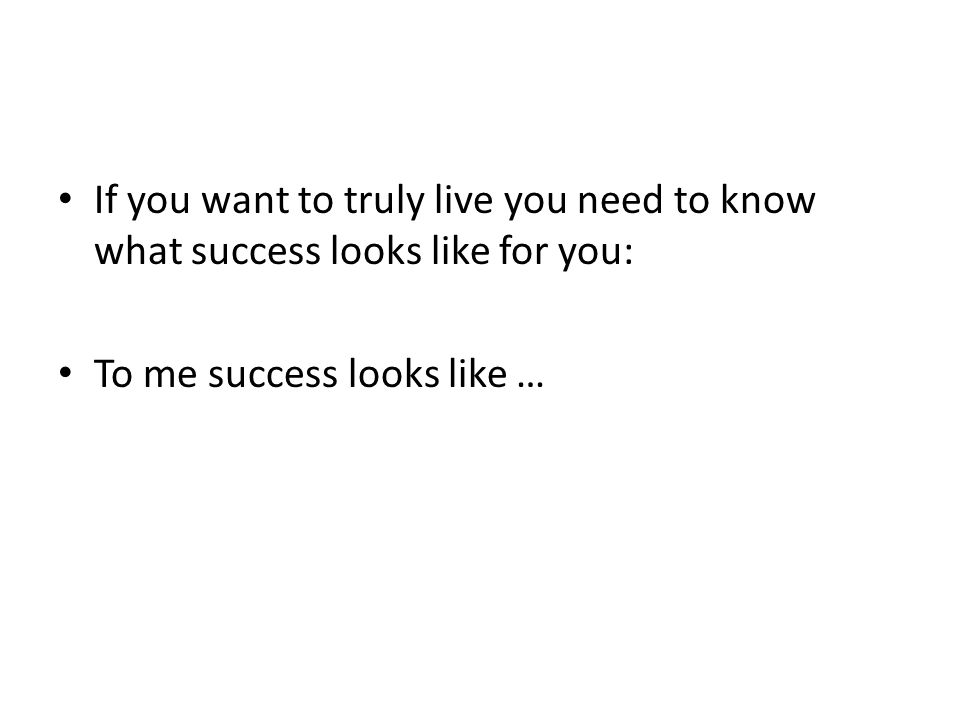 If you want to truly live you need to know what success looks like for you: To me success looks like …