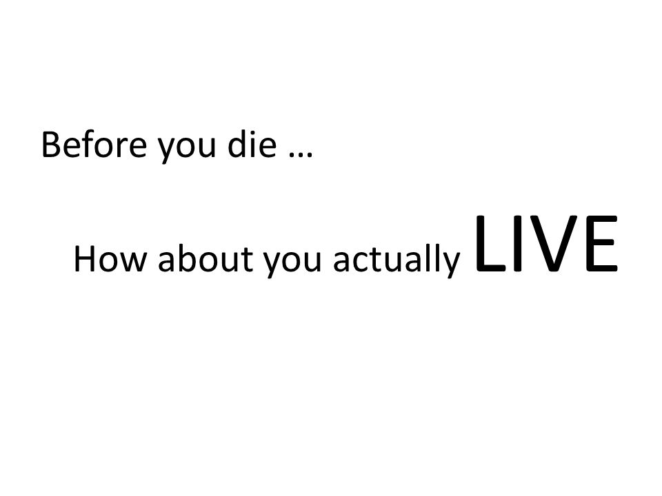Before you die … How about you actually LIVE