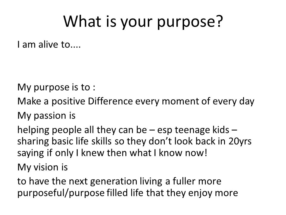 What is your purpose. I am alive to....