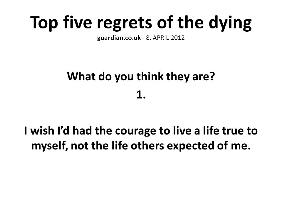 Top five regrets of the dying guardian.co.uk - 8. APRIL 2012 What do you think they are.