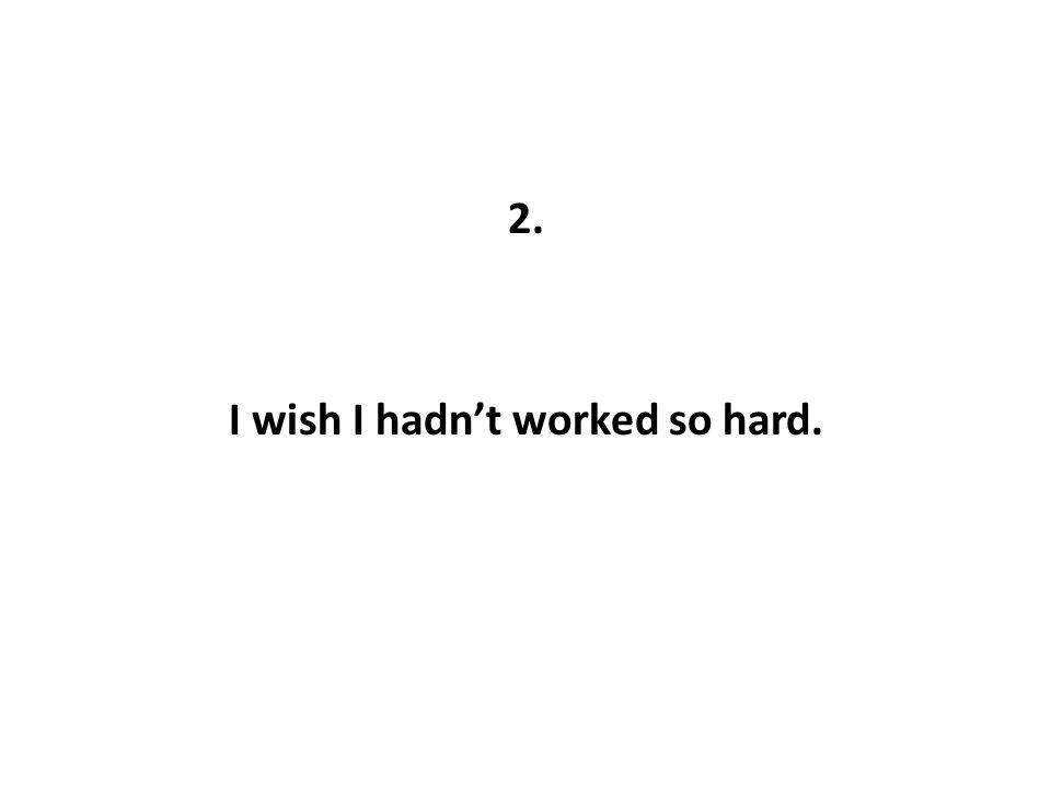 2. I wish I hadn't worked so hard.