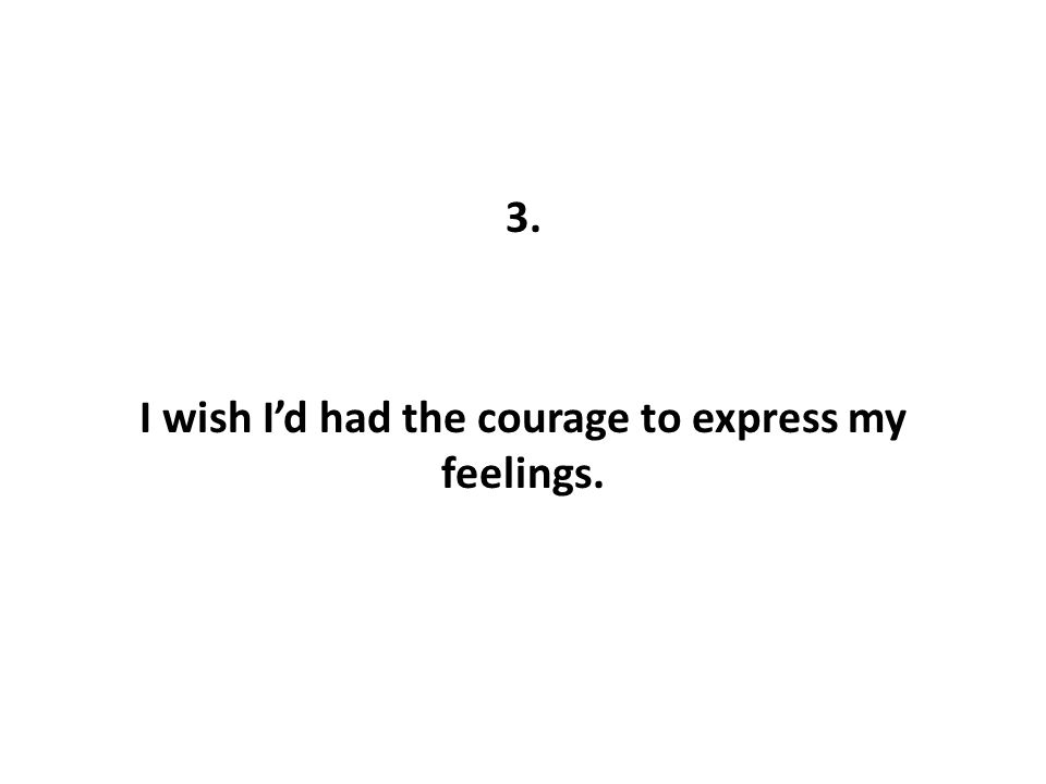 3. I wish I'd had the courage to express my feelings.