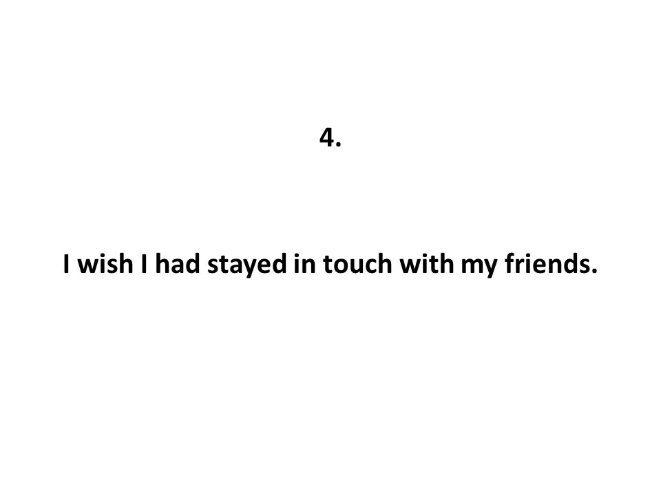 4. I wish I had stayed in touch with my friends.