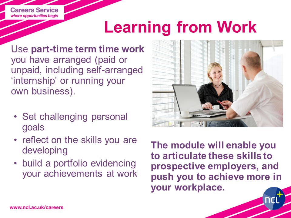 Learning from Work Use part-time term time work you have arranged (paid or unpaid, including self-arranged 'internship' or running your own business).