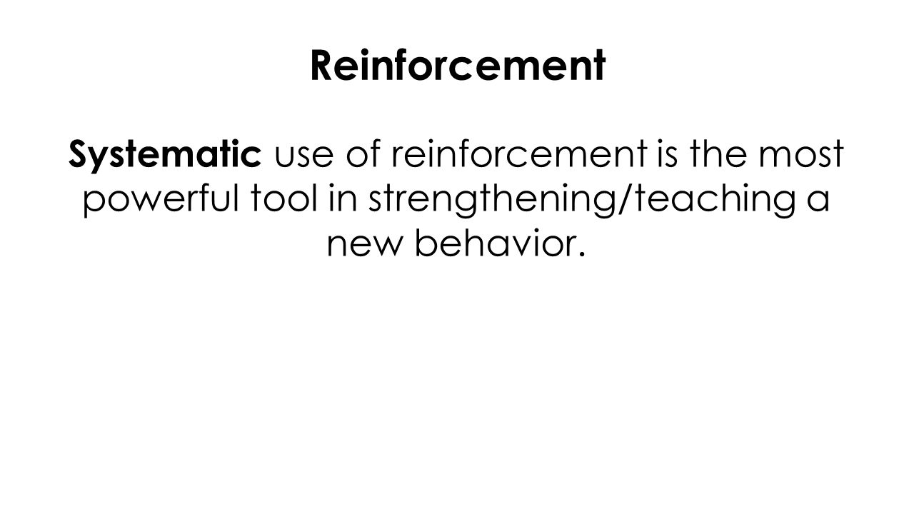 Reinforcement Systematic use of reinforcement is the most powerful tool in strengthening/teaching a new behavior.