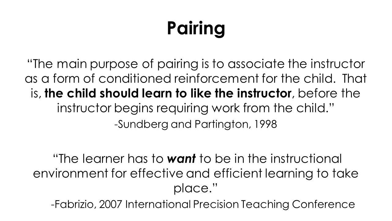 Pairing The main purpose of pairing is to associate the instructor as a form of conditioned reinforcement for the child.