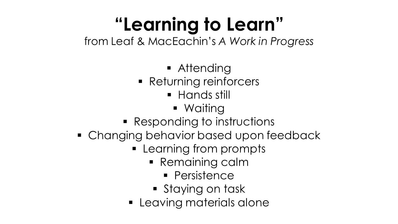 Learning to Learn from Leaf & MacEachin's A Work in Progress  Attending  Returning reinforcers  Hands still  Waiting  Responding to instructions  Changing behavior based upon feedback  Learning from prompts  Remaining calm  Persistence  Staying on task  Leaving materials alone