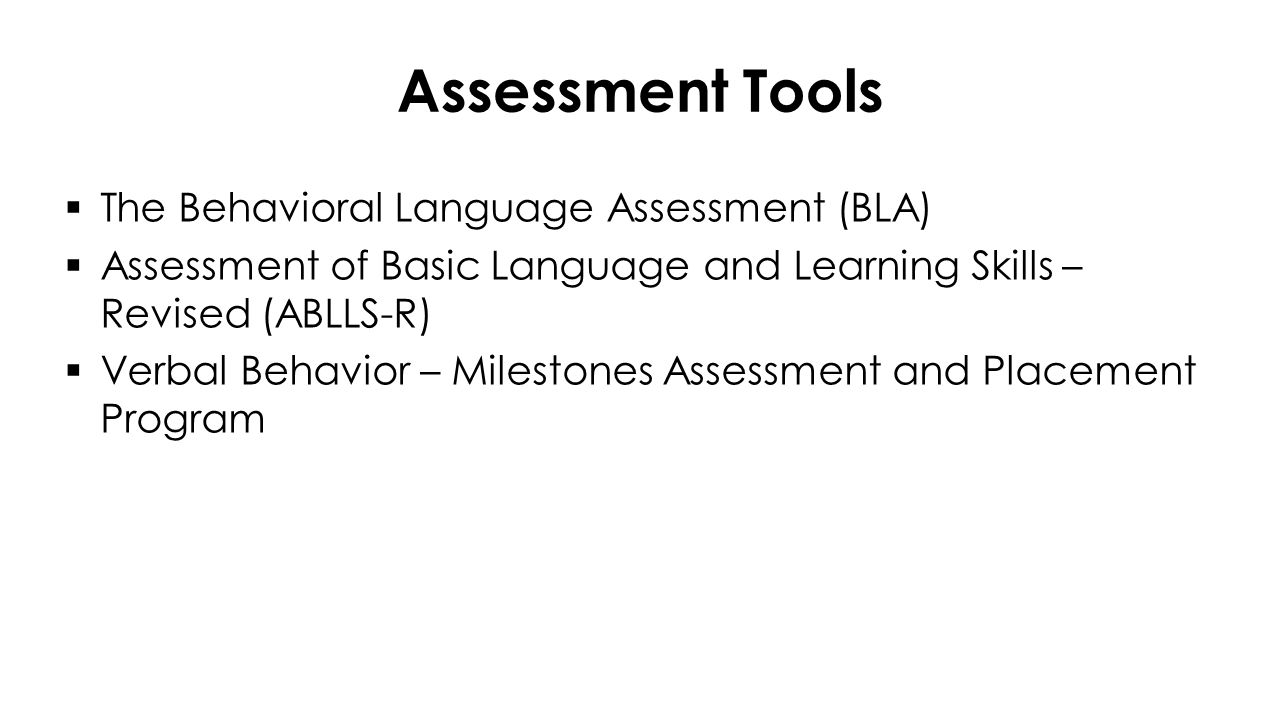 Assessment Tools  The Behavioral Language Assessment (BLA)  Assessment of Basic Language and Learning Skills – Revised (ABLLS-R)  Verbal Behavior – Milestones Assessment and Placement Program
