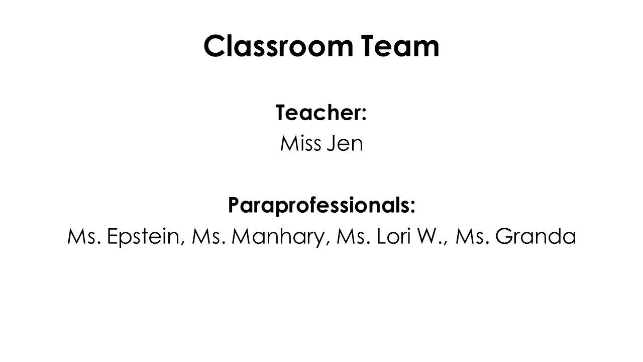 Classroom Team Teacher: Miss Jen Paraprofessionals: Ms.