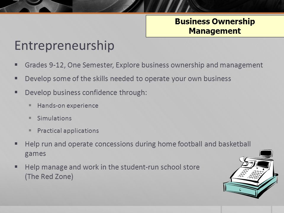 Entrepreneurship  Grades 9-12, One Semester, Explore business ownership and management  Develop some of the skills needed to operate your own business  Develop business confidence through:  Hands-on experience  Simulations  Practical applications  Help run and operate concessions during home football and basketball games  Help manage and work in the student-run school store (The Red Zone) Business Ownership Management