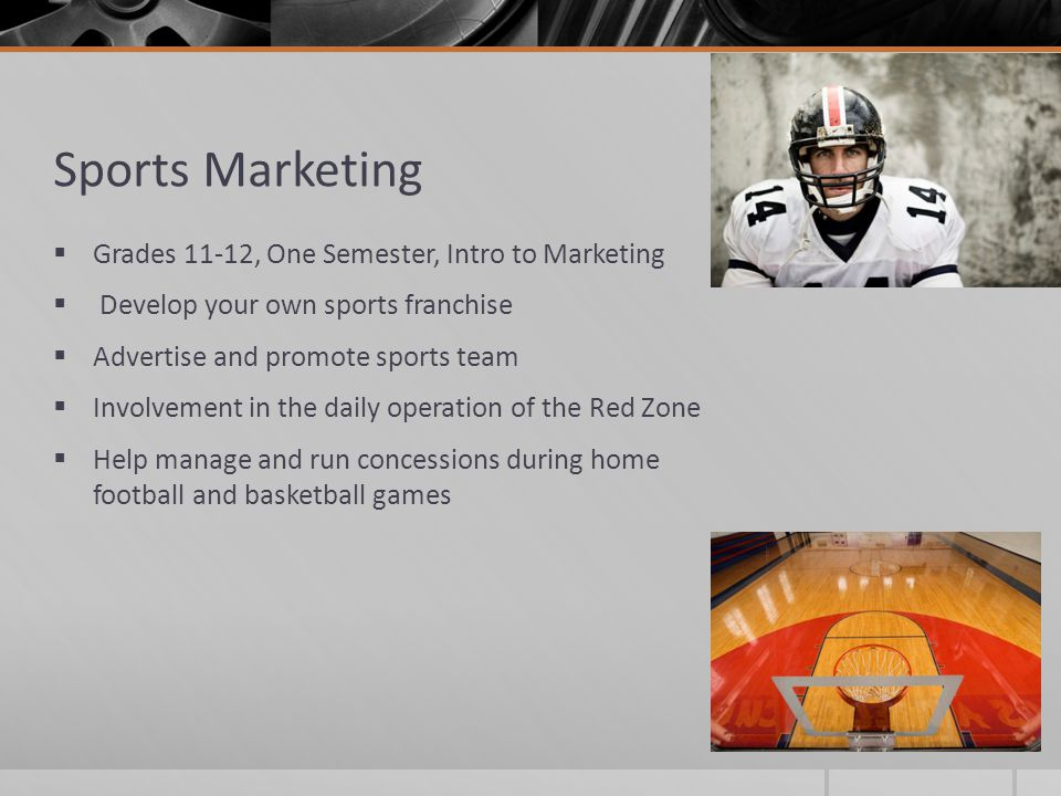 Sports Marketing  Grades 11-12, One Semester, Intro to Marketing  Develop your own sports franchise  Advertise and promote sports team  Involvement in the daily operation of the Red Zone  Help manage and run concessions during home football and basketball games