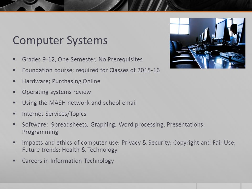 Computer Systems  Grades 9-12, One Semester, No Prerequisites  Foundation course; required for Classes of 2015-16  Hardware; Purchasing Online  Operating systems review  Using the MASH network and school email  Internet Services/Topics  Software: Spreadsheets, Graphing, Word processing, Presentations, Programming  Impacts and ethics of computer use; Privacy & Security; Copyright and Fair Use; Future trends; Health & Technology  Careers in Information Technology