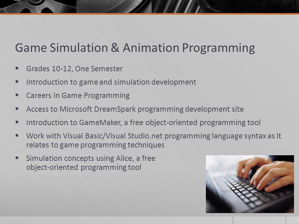 Game Simulation & Animation Programming  Grades 10-12, One Semester  Introduction to game and simulation development  Careers in Game Programming  Access to Microsoft DreamSpark programming development site  Introduction to GameMaker, a free object-oriented programming tool  Work with Visual Basic/Visual Studio.net programming language syntax as it relates to game programming techniques  Simulation concepts using Alice, a free object-oriented programming tool