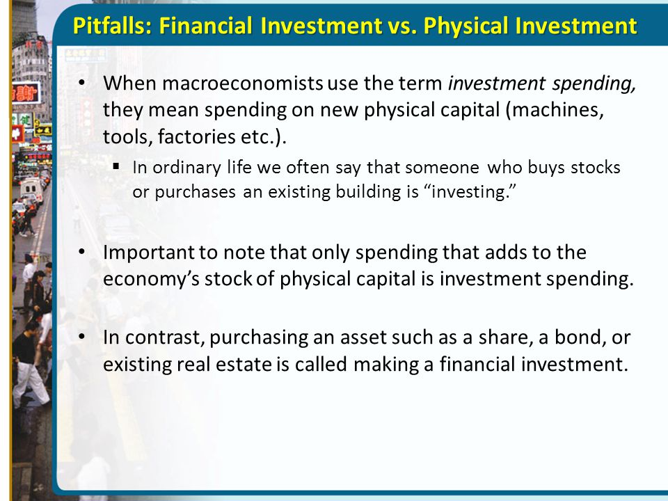Pitfalls: Financial Investment vs. Physical Investment When macroeconomists use the term investment spending, they mean spending on new physical capit