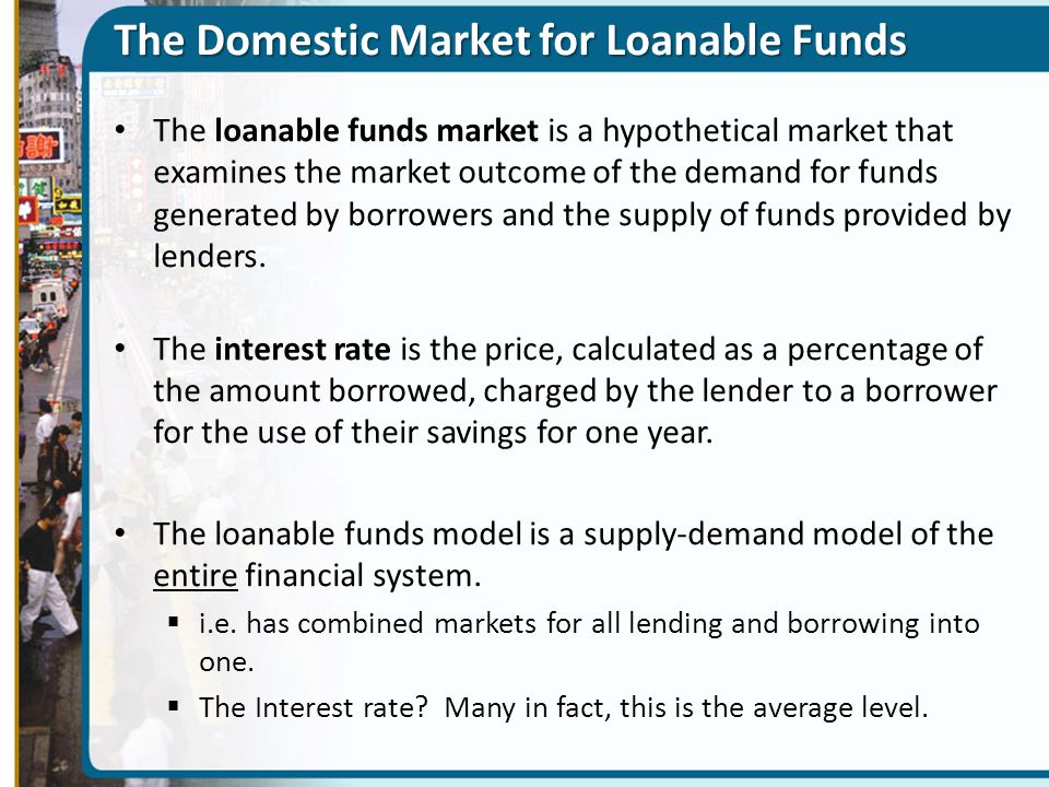 The Domestic Market for Loanable Funds The loanable funds market is a hypothetical market that examines the market outcome of the demand for funds gen
